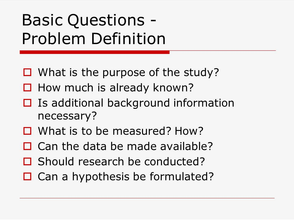 Basic Questions - Problem Definition  What is the purpose of the study?  How much is already known?  Is additional background information necessary