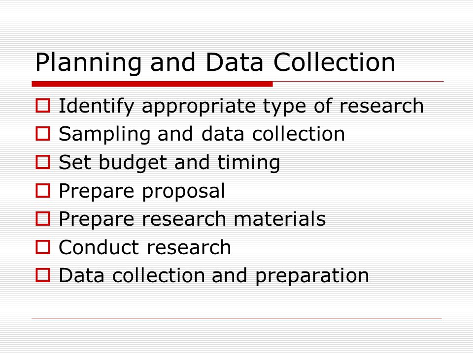 Planning and Data Collection  Identify appropriate type of research  Sampling and data collection  Set budget and timing  Prepare proposal  Prepare research materials  Conduct research  Data collection and preparation