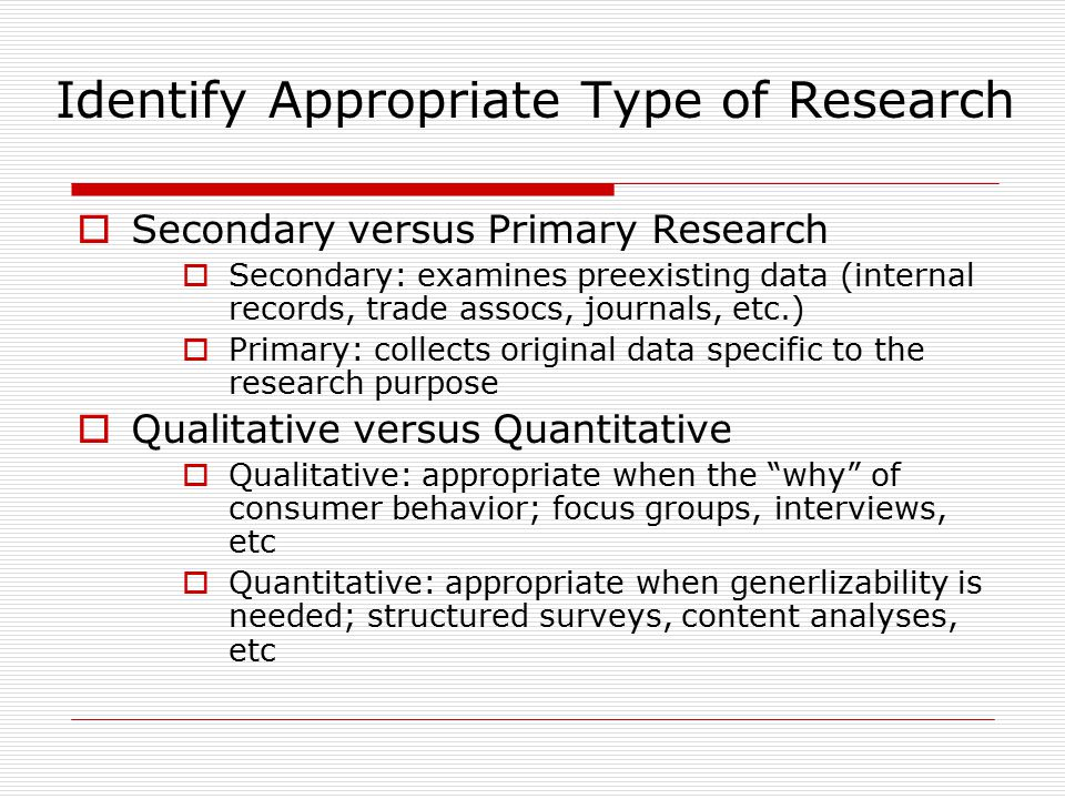 Identify Appropriate Type of Research  Secondary versus Primary Research  Secondary: examines preexisting data (internal records, trade assocs, jour