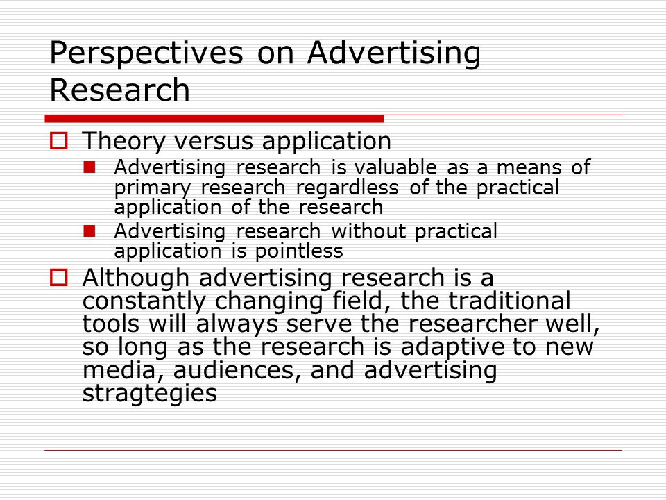 Perspectives on Advertising Research  Theory versus application Advertising research is valuable as a means of primary research regardless of the pra