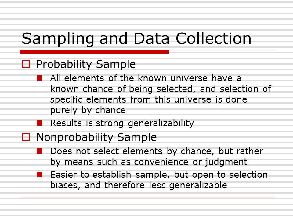 Sampling and Data Collection  Probability Sample All elements of the known universe have a known chance of being selected, and selection of specific elements from this universe is done purely by chance Results is strong generalizability  Nonprobability Sample Does not select elements by chance, but rather by means such as convenience or judgment Easier to establish sample, but open to selection biases, and therefore less generalizable