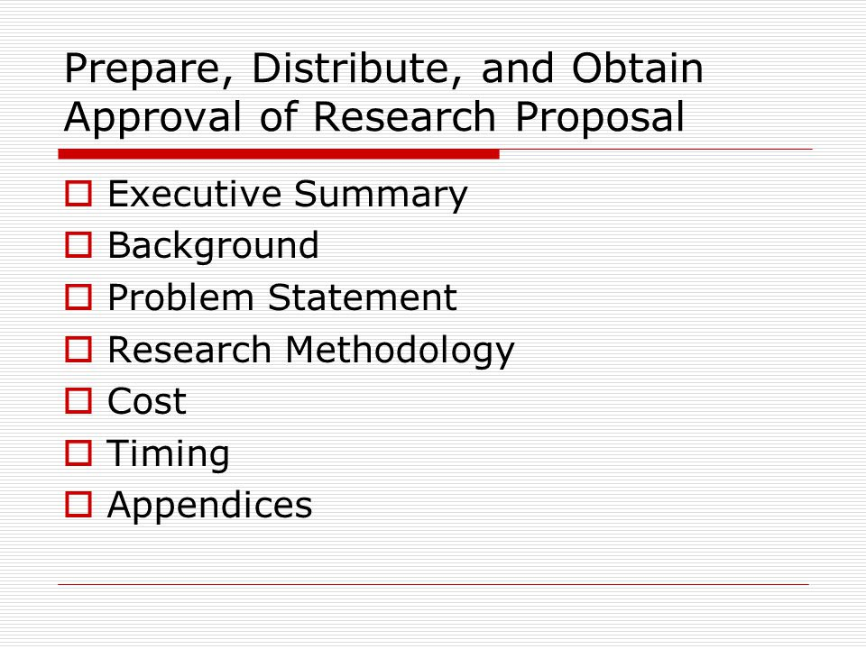Prepare, Distribute, and Obtain Approval of Research Proposal  Executive Summary  Background  Problem Statement  Research Methodology  Cost  Timing  Appendices