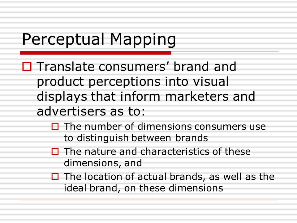 Perceptual Mapping  Translate consumers' brand and product perceptions into visual displays that inform marketers and advertisers as to:  The number of dimensions consumers use to distinguish between brands  The nature and characteristics of these dimensions, and  The location of actual brands, as well as the ideal brand, on these dimensions