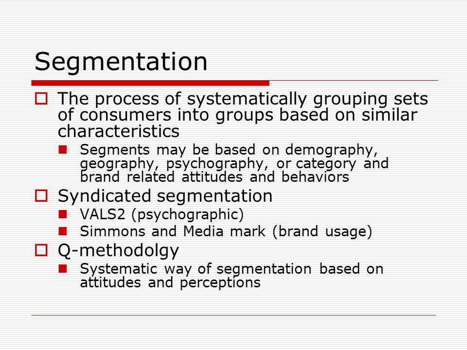 Segmentation  The process of systematically grouping sets of consumers into groups based on similar characteristics Segments may be based on demography, geography, psychography, or category and brand related attitudes and behaviors  Syndicated segmentation VALS2 (psychographic) Simmons and Media mark (brand usage)  Q-methodolgy Systematic way of segmentation based on attitudes and perceptions