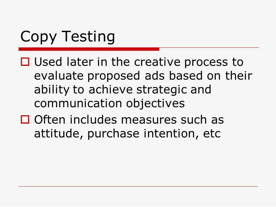 Copy Testing  Used later in the creative process to evaluate proposed ads based on their ability to achieve strategic and communication objectives 