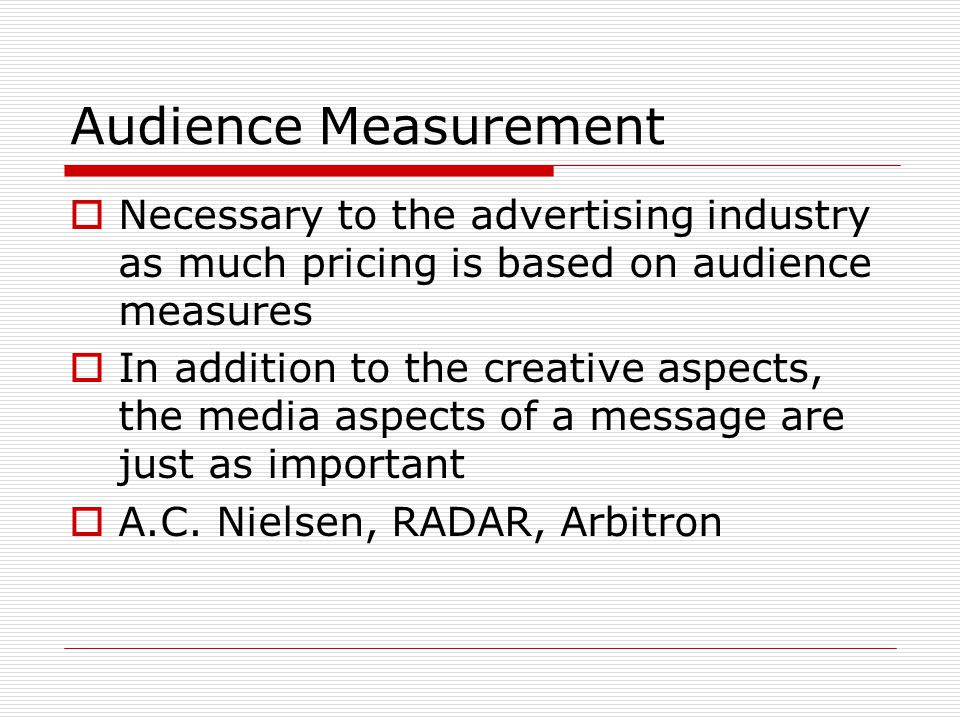 Audience Measurement  Necessary to the advertising industry as much pricing is based on audience measures  In addition to the creative aspects, the media aspects of a message are just as important  A.C.