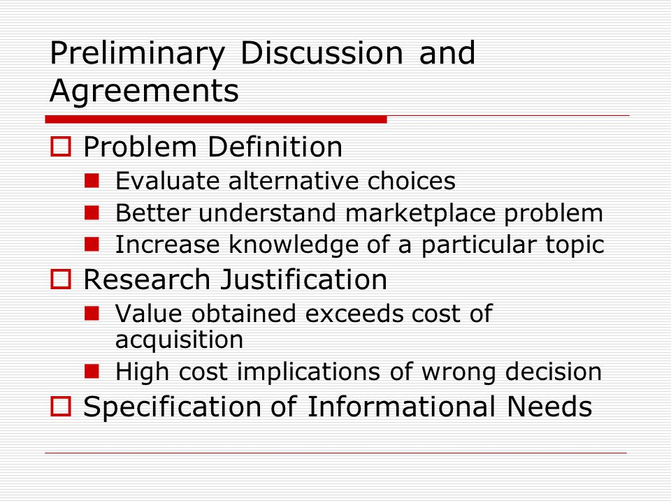 Preliminary Discussion and Agreements  Problem Definition Evaluate alternative choices Better understand marketplace problem Increase knowledge of a particular topic  Research Justification Value obtained exceeds cost of acquisition High cost implications of wrong decision  Specification of Informational Needs