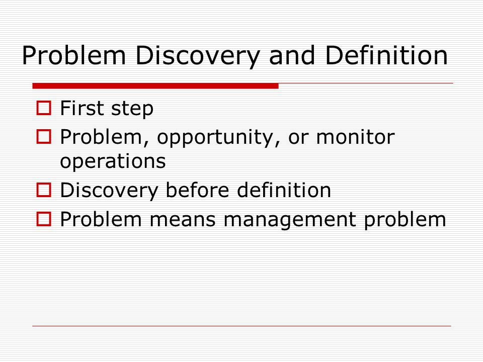 Problem Discovery and Definition  First step  Problem, opportunity, or monitor operations  Discovery before definition  Problem means management p