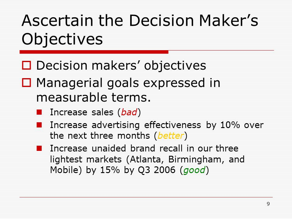 9 Ascertain the Decision Maker's Objectives  Decision makers' objectives  Managerial goals expressed in measurable terms. Increase sales (bad) Incre