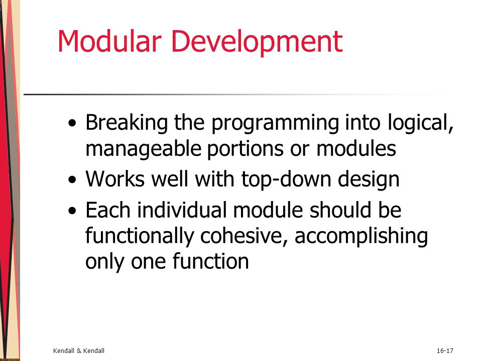 Kendall & Kendall16-17 Modular Development Breaking the programming into logical, manageable portions or modules Works well with top-down design Each
