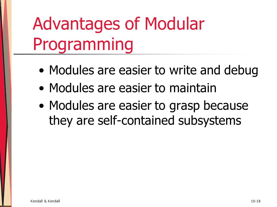 Kendall & Kendall16-18 Advantages of Modular Programming Modules are easier to write and debug Modules are easier to maintain Modules are easier to gr