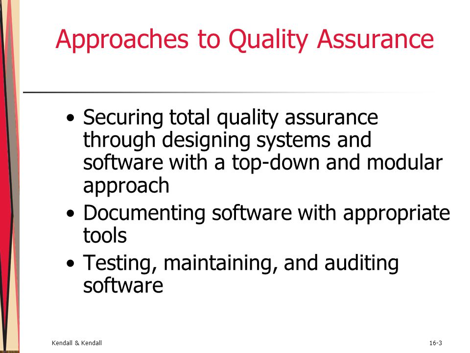 Kendall & Kendall16-3 Approaches to Quality Assurance Securing total quality assurance through designing systems and software with a top-down and modu