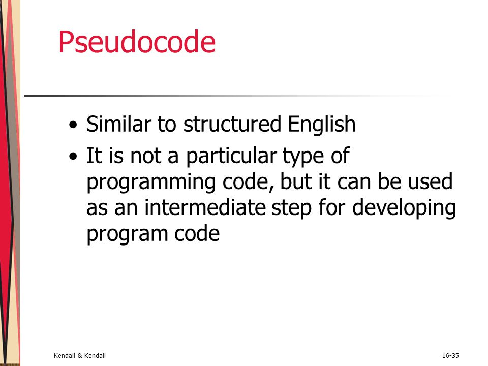 Kendall & Kendall16-35 Pseudocode Similar to structured English It is not a particular type of programming code, but it can be used as an intermediate