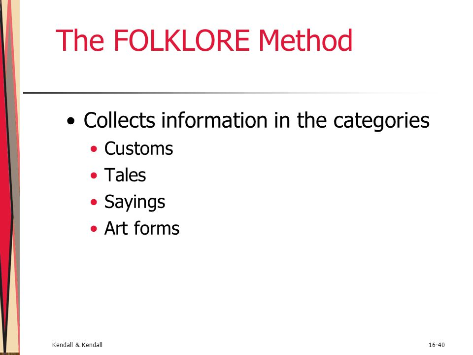Kendall & Kendall16-40 The FOLKLORE Method Collects information in the categories Customs Tales Sayings Art forms
