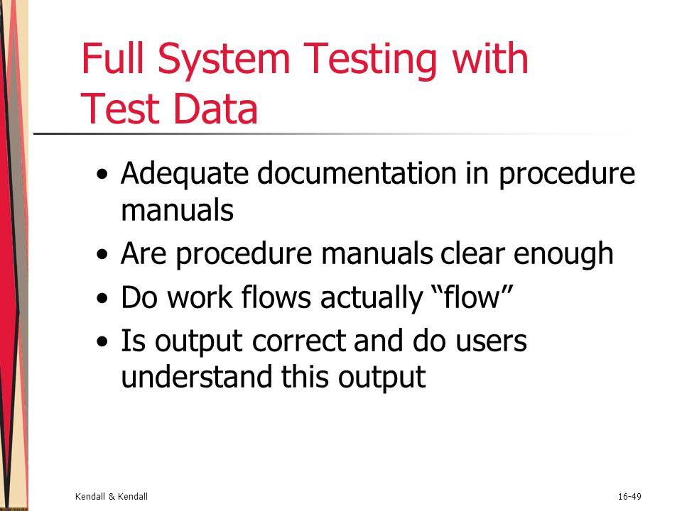 Kendall & Kendall16-49 Full System Testing with Test Data Adequate documentation in procedure manuals Are procedure manuals clear enough Do work flows