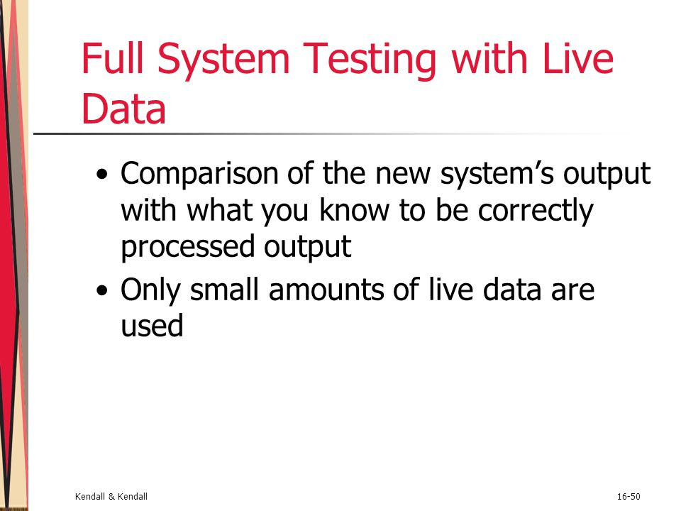 Kendall & Kendall16-50 Full System Testing with Live Data Comparison of the new system's output with what you know to be correctly processed output On
