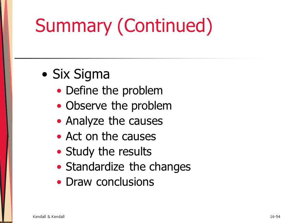 Kendall & Kendall16-54 Summary (Continued) Six Sigma Define the problem Observe the problem Analyze the causes Act on the causes Study the results Sta