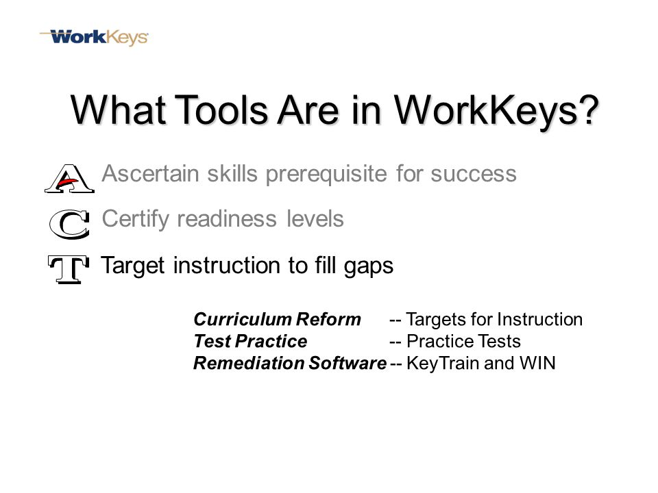 Curriculum Reform -- Targets for Instruction Test Practice -- Practice Tests Remediation Software -- KeyTrain and WIN Ascertain skills prerequisite for success Target instruction to fill gaps What Tools Are in WorkKeys.
