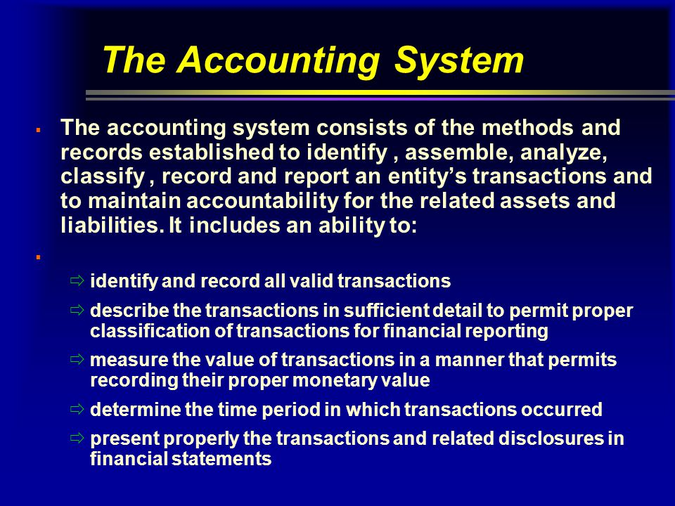 The Accounting System  The accounting system consists of the methods and records established to identify, assemble, analyze, classify, record and rep