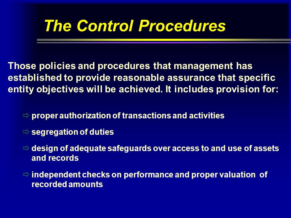 The Control Procedures Those policies and procedures that management has established to provide reasonable assurance that specific entity objectives w