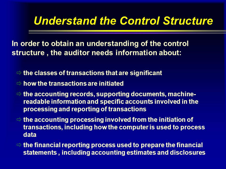 Understand the Control Structure In order to obtain an understanding of the control structure, the auditor needs information about:  the classes of t