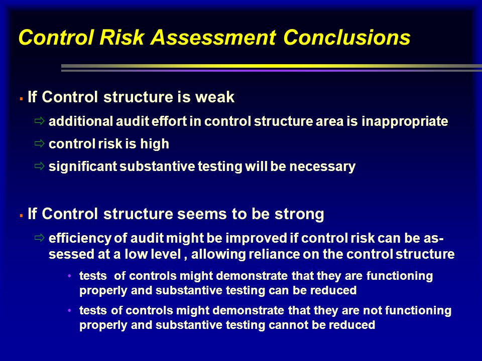 Control Risk Assessment Conclusions  If Control structure is weak  additional audit effort in control structure area is inappropriate  control risk