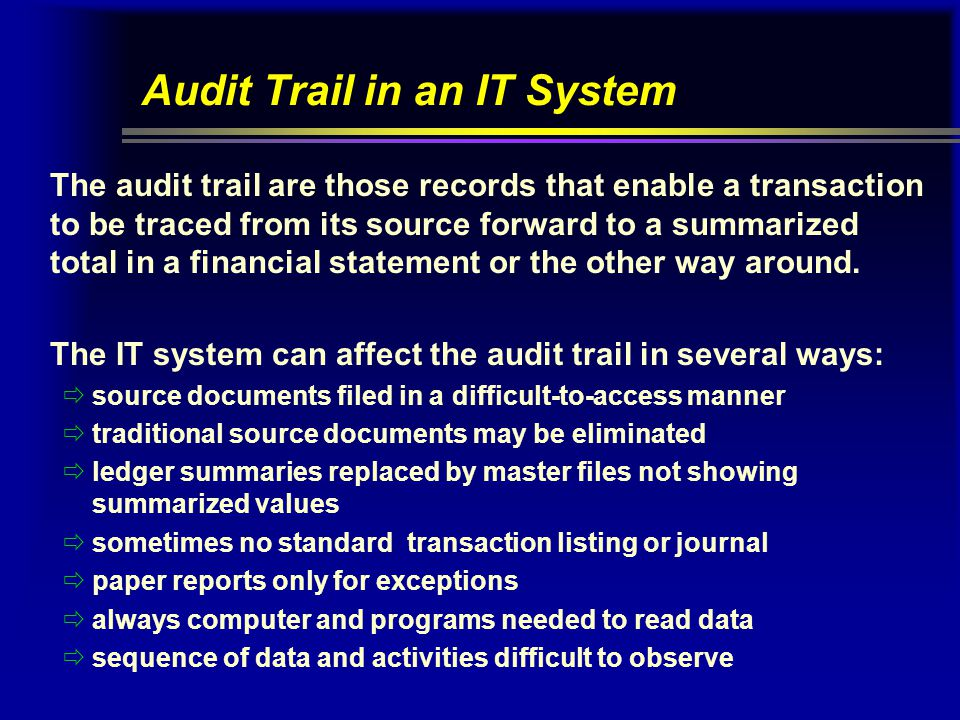 Audit Trail in an IT System The audit trail are those records that enable a transaction to be traced from its source forward to a summarized total in