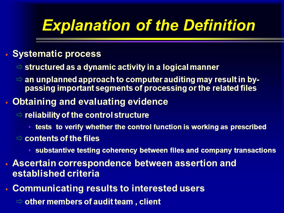 Explanation of the Definition  Systematic process  structured as a dynamic activity in a logical manner  an unplanned approach to computer auditing