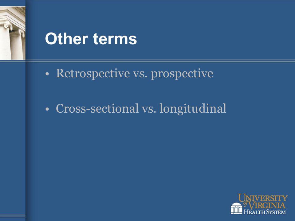 Other terms Retrospective vs. prospective Cross-sectional vs. longitudinal