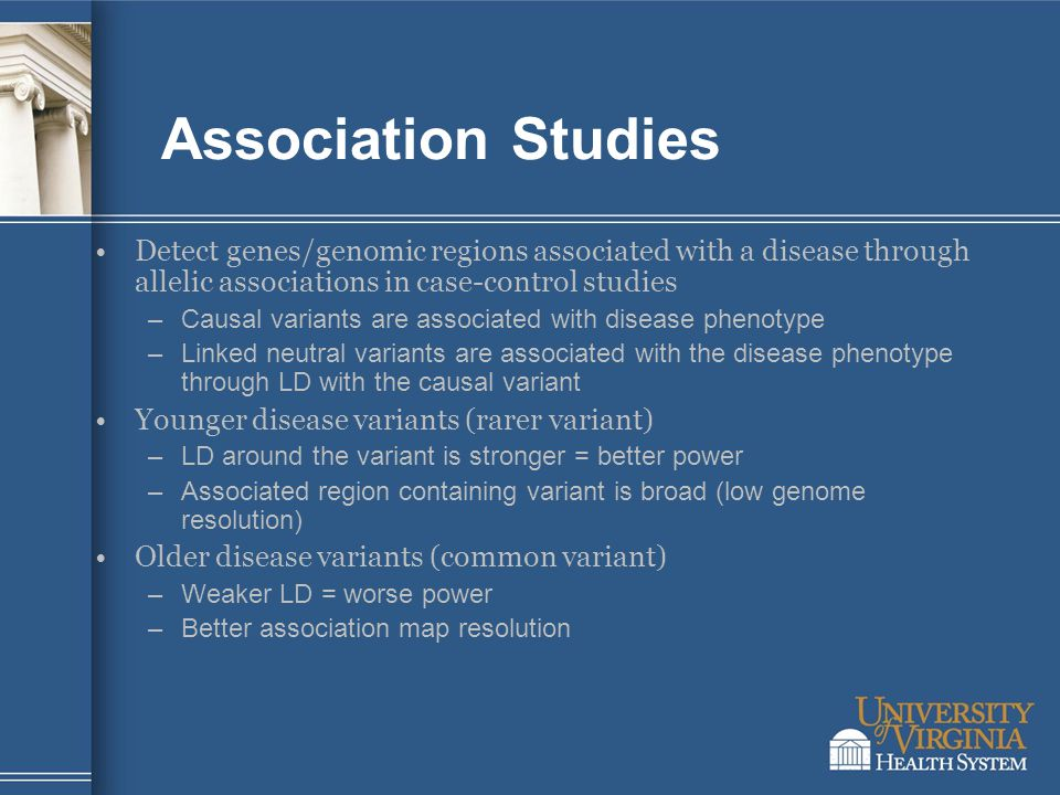 Association Studies Detect genes/genomic regions associated with a disease through allelic associations in case-control studies –Causal variants are associated with disease phenotype –Linked neutral variants are associated with the disease phenotype through LD with the causal variant Younger disease variants (rarer variant) –LD around the variant is stronger = better power –Associated region containing variant is broad (low genome resolution) Older disease variants (common variant) –Weaker LD = worse power –Better association map resolution
