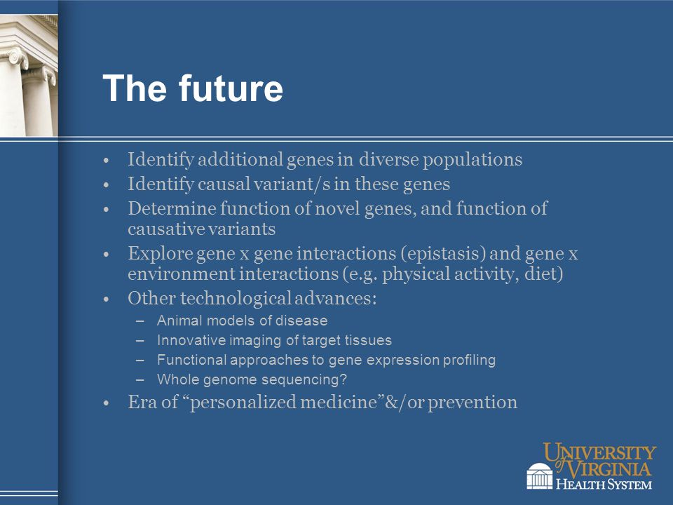 The future Identify additional genes in diverse populations Identify causal variant/s in these genes Determine function of novel genes, and function of causative variants Explore gene x gene interactions (epistasis) and gene x environment interactions (e.g.
