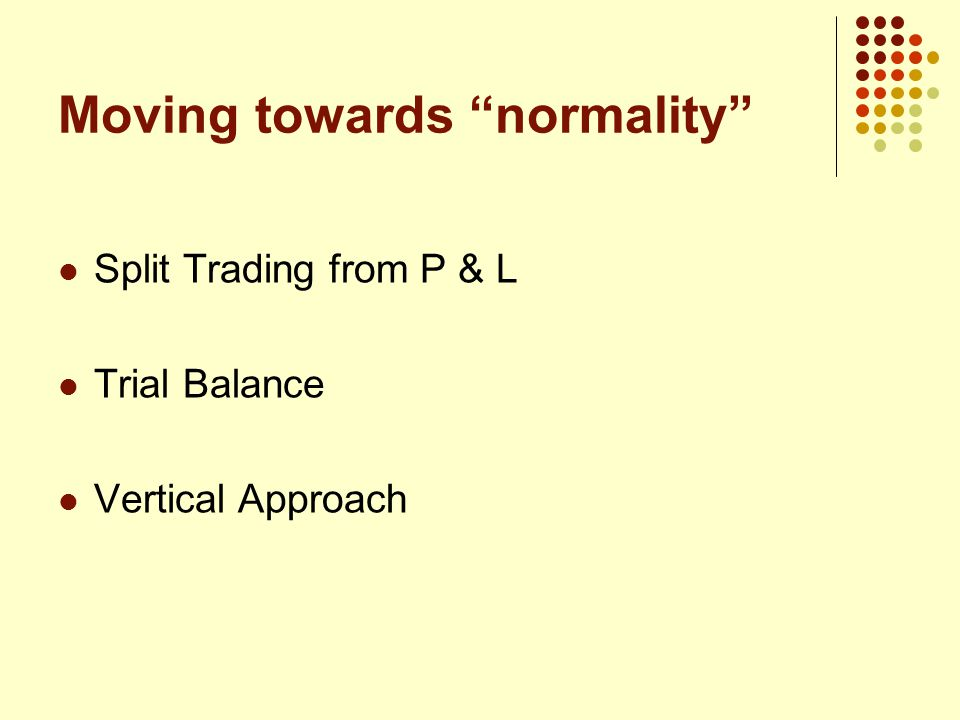 Moving towards normality Split Trading from P & L Trial Balance Vertical Approach