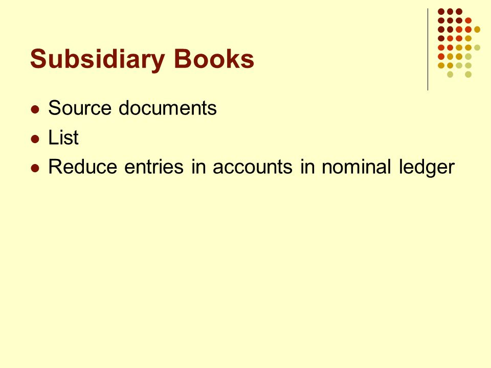 Subsidiary Books Source documents List Reduce entries in accounts in nominal ledger