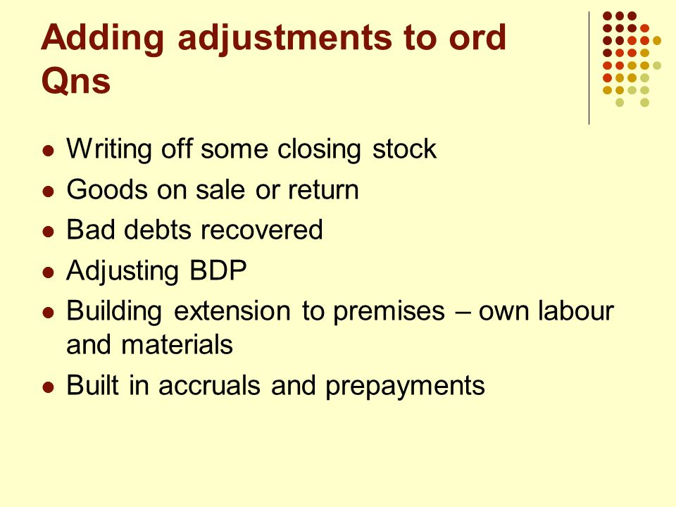 Adding adjustments to ord Qns Writing off some closing stock Goods on sale or return Bad debts recovered Adjusting BDP Building extension to premises – own labour and materials Built in accruals and prepayments