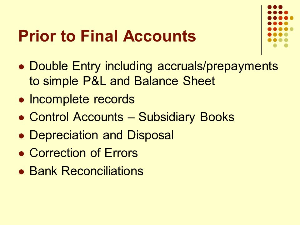 Prior to Final Accounts Double Entry including accruals/prepayments to simple P&L and Balance Sheet Incomplete records Control Accounts – Subsidiary Books Depreciation and Disposal Correction of Errors Bank Reconciliations