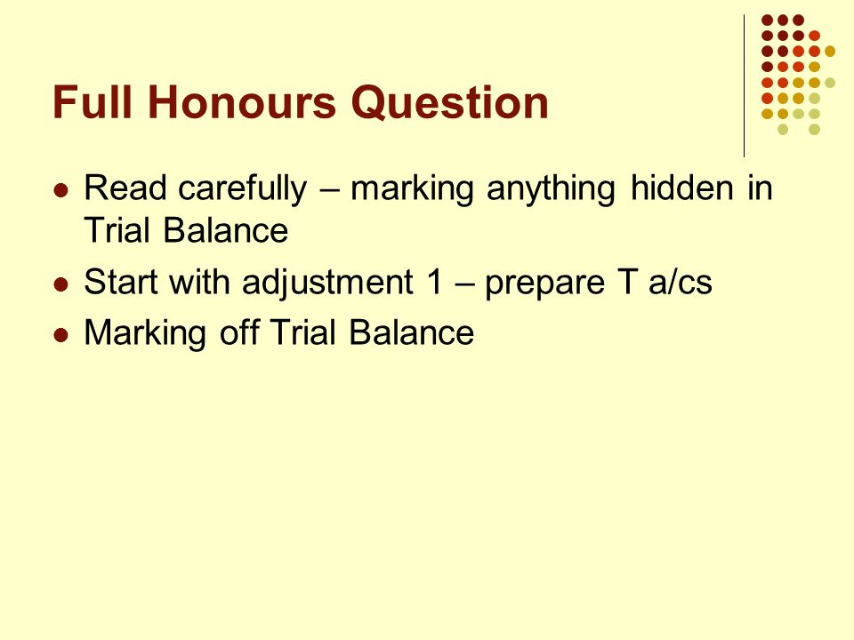 Full Honours Question Read carefully – marking anything hidden in Trial Balance Start with adjustment 1 – prepare T a/cs Marking off Trial Balance