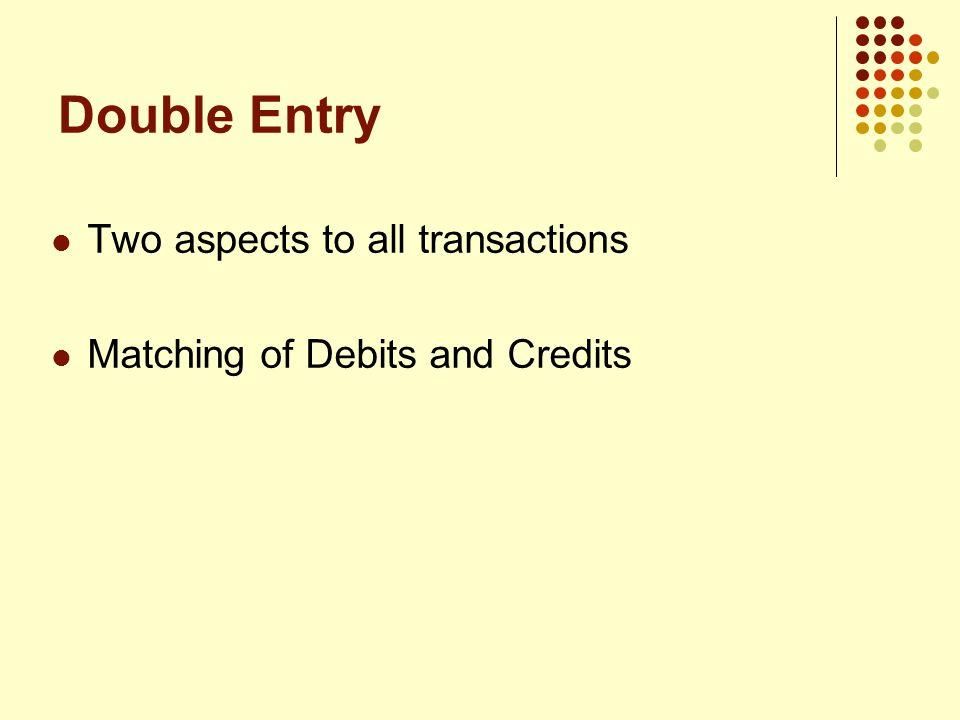 Double Entry Two aspects to all transactions Matching of Debits and Credits