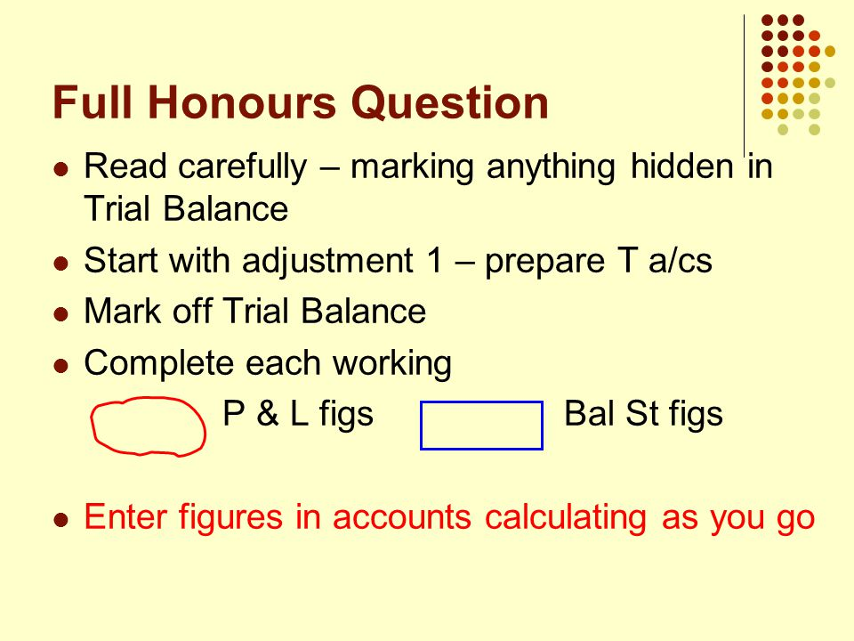 Full Honours Question Read carefully – marking anything hidden in Trial Balance Start with adjustment 1 – prepare T a/cs Mark off Trial Balance Complete each working P & L figsBal St figs Enter figures in accounts calculating as you go