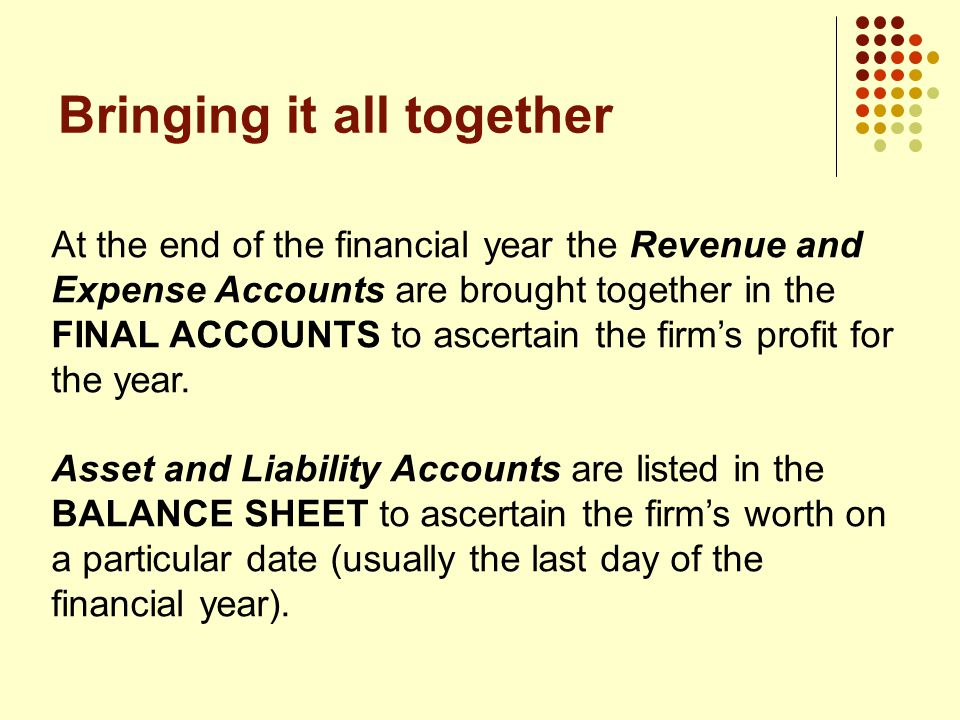 Bringing it all together At the end of the financial year the Revenue and Expense Accounts are brought together in the FINAL ACCOUNTS to ascertain the firm's profit for the year.