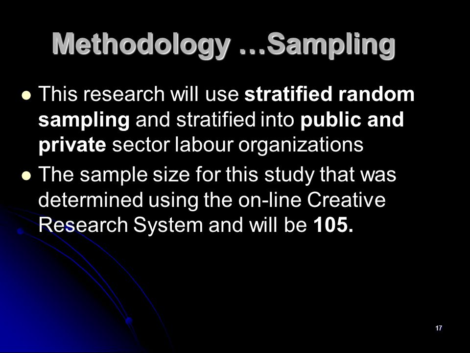 Methodology …Sampling This research will use stratified random sampling and stratified into public and private sector labour organizations The sample size for this study that was determined using the on-line Creative Research System and will be 105.