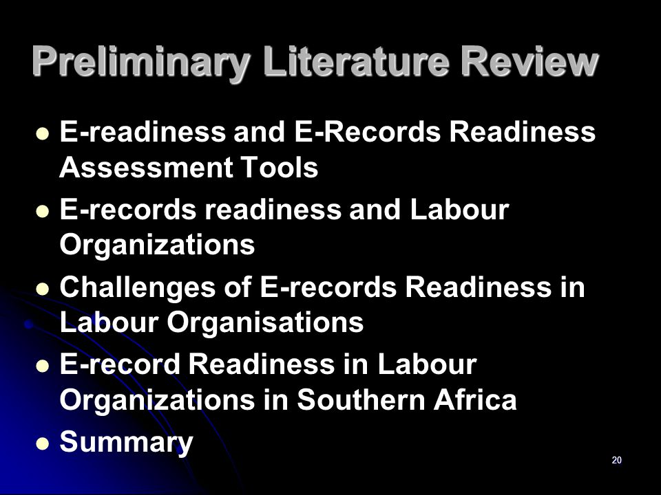 Preliminary Literature Review E-readiness and E-Records Readiness Assessment Tools E-records readiness and Labour Organizations Challenges of E-records Readiness in Labour Organisations E-record Readiness in Labour Organizations in Southern Africa Summary 20