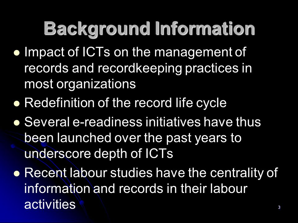 Background Information Impact of ICTs on the management of records and recordkeeping practices in most organizations Redefinition of the record life cycle Several e-readiness initiatives have thus been launched over the past years to underscore depth of ICTs Recent labour studies have the centrality of information and records in their labour activities 3