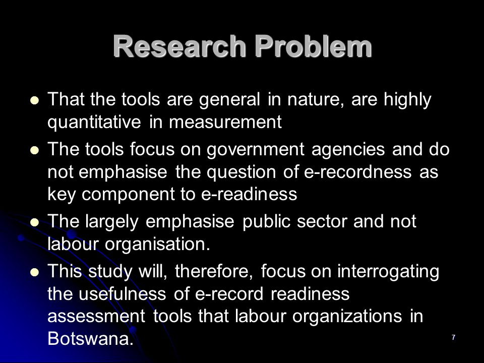 Research Problem That the tools are general in nature, are highly quantitative in measurement The tools focus on government agencies and do not emphasise the question of e-recordness as key component to e-readiness The largely emphasise public sector and not labour organisation.