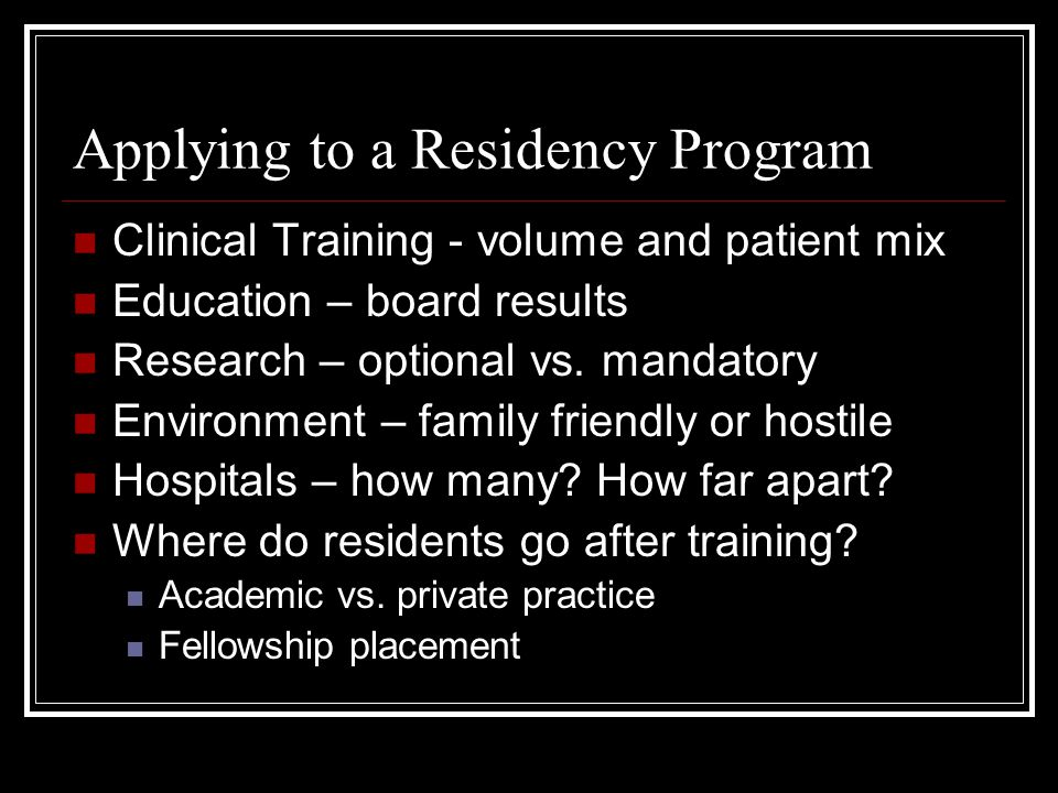 Applying to a Residency Program Clinical Training - volume and patient mix Education – board results Research – optional vs.