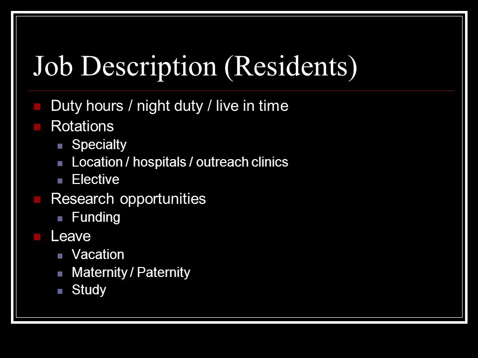 Job Description (Residents) Duty hours / night duty / live in time Rotations Specialty Location / hospitals / outreach clinics Elective Research opportunities Funding Leave Vacation Maternity / Paternity Study