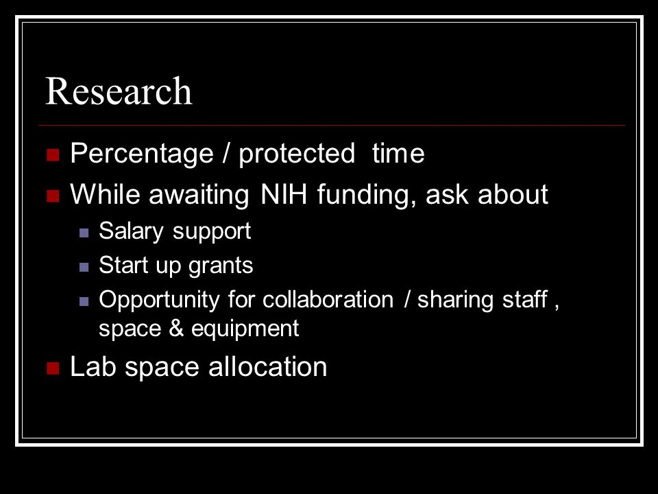 Research Percentage / protected time While awaiting NIH funding, ask about Salary support Start up grants Opportunity for collaboration / sharing staff, space & equipment Lab space allocation