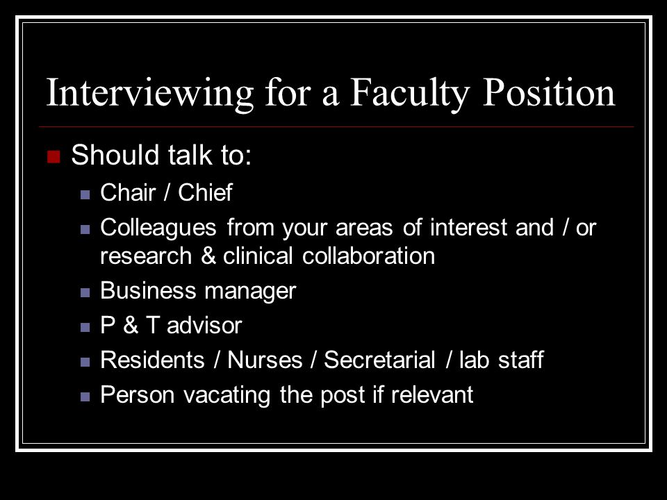 Interviewing for a Faculty Position Should talk to: Chair / Chief Colleagues from your areas of interest and / or research & clinical collaboration Business manager P & T advisor Residents / Nurses / Secretarial / lab staff Person vacating the post if relevant