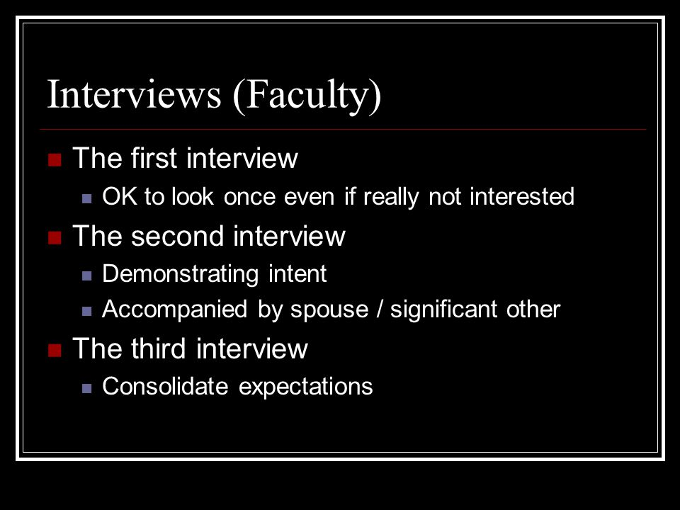 Interviews (Faculty) The first interview OK to look once even if really not interested The second interview Demonstrating intent Accompanied by spouse / significant other The third interview Consolidate expectations