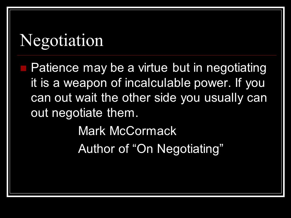 Negotiation Patience may be a virtue but in negotiating it is a weapon of incalculable power.