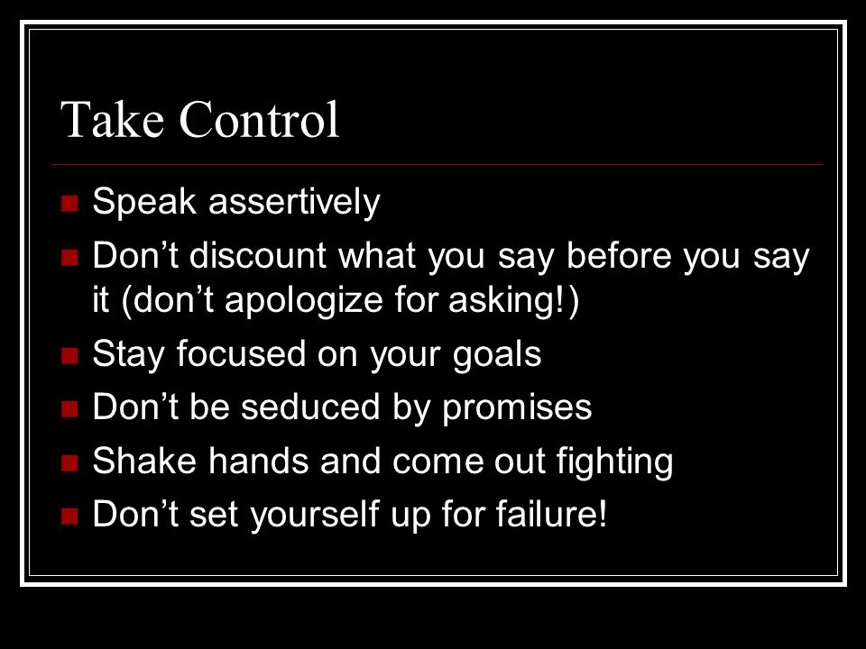 Take Control Speak assertively Don't discount what you say before you say it (don't apologize for asking!) Stay focused on your goals Don't be seduced by promises Shake hands and come out fighting Don't set yourself up for failure!